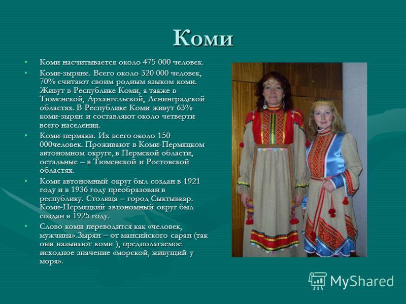 Коми Коми насчитывается около 475 000 человек.Коми насчитывается около 475 000 человек. Коми-зыряне. Всего около 320 000 человек, 70% считают своим родным языком коми. Живут в Республике Коми, а также в Тюменской, Архангельской, Ленинградской областя
