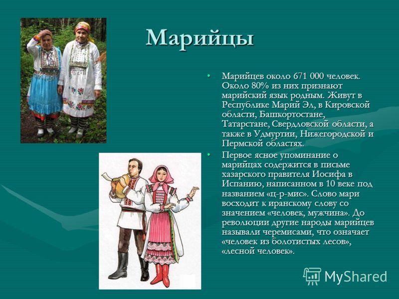 Марийцы Марийцев около 671 000 человек. Около 80% из них признают марийский язык родным. Живут в Республике Марий Эл, в Кировской области, Башкортостане, Татарстане, Свердловской области, а также в Удмуртии, Нижегородской и Пермской областях. Первое