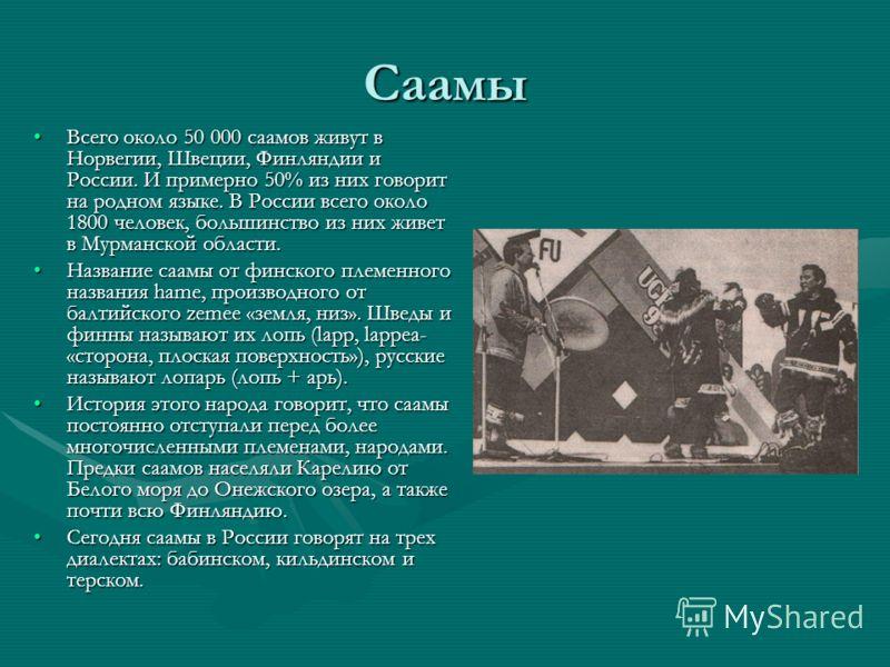 Саамы Всего около 50 000 саамов живут в Норвегии, Швеции, Финляндии и России. И примерно 50% из них говорит на родном языке. В России всего около 1800 человек, большинство из них живет в Мурманской области.Всего около 50 000 саамов живут в Норвегии,