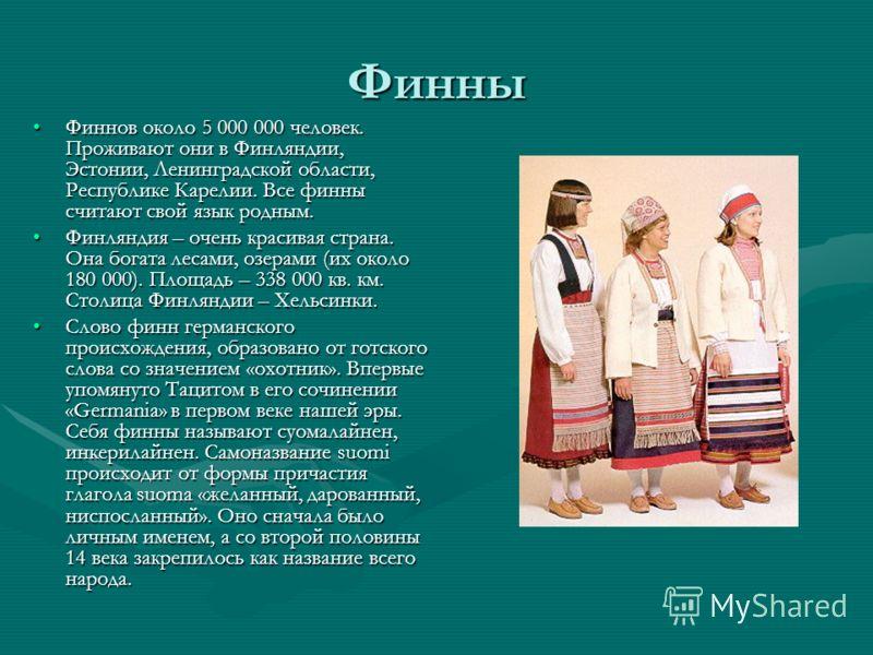 Финны Финнов около 5 000 000 человек. Проживают они в Финляндии, Эстонии, Ленинградской области, Республике Карелии. Все финны считают свой язык родным.Финнов около 5 000 000 человек. Проживают они в Финляндии, Эстонии, Ленинградской области, Республ
