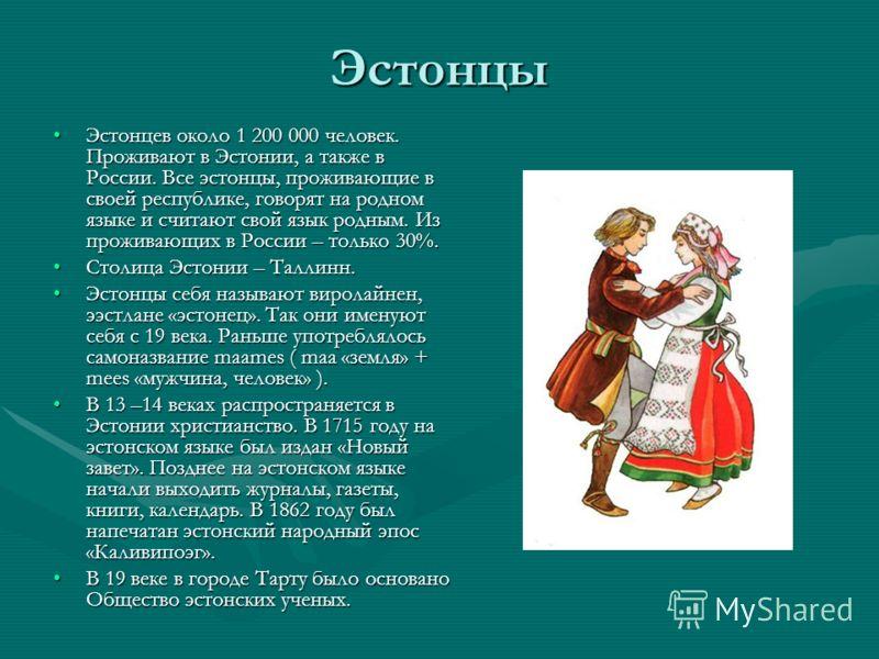Эстонцы Эстонцев около 1 200 000 человек. Проживают в Эстонии, а также в России. Все эстонцы, проживающие в своей республике, говорят на родном языке и считают свой язык родным. Из проживающих в России – только 30%.Эстонцев около 1 200 000 человек. П
