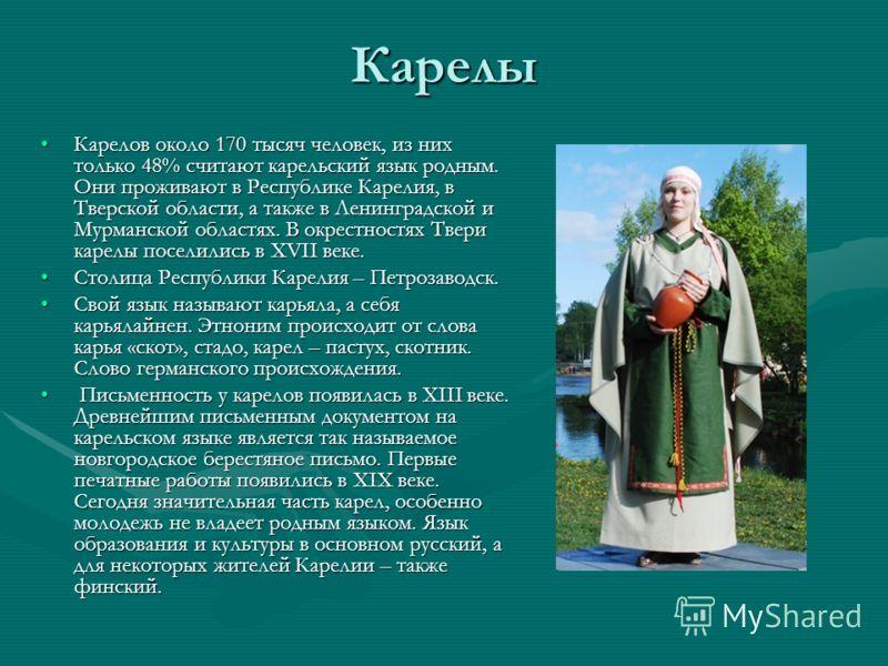Карелы Карелов около 170 тысяч человек, из них только 48% считают карельский язык родным. Они проживают в Республике Карелия, в Тверской области, а также в Ленинградской и Мурманской областях. В окрестностях Твери карелы поселились в XVII веке.Карело