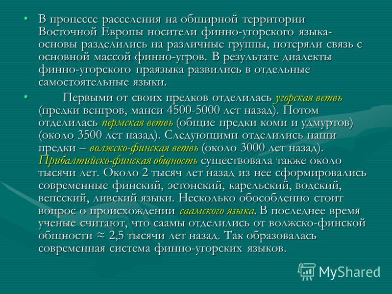 В процессе расселения на обширной территории Восточной Европы носители финно-угорского языка- основы разделились на различные группы, потеряли связь с основной массой финно-угров. В результате диалекты финно-угорского праязыка развились в отдельные с