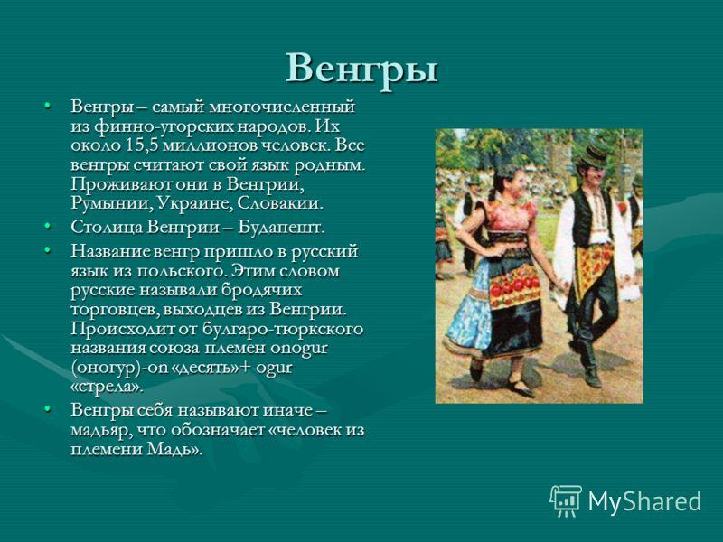 Венгры Венгры – самый многочисленный из финно-угорских народов. Их около 15,5 миллионов человек. Все венгры считают свой язык родным. Проживают они в Венгрии, Румынии, Украине, Словакии.Венгры – самый многочисленный из финно-угорских народов. Их окол