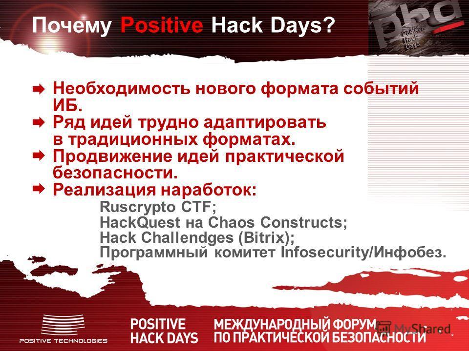 Почему Positive Hack Days? Необходимость нового формата событий ИБ. Ряд идей трудно адаптировать в традиционных форматах. Продвижение идей практической безопасности. Реализация наработок: Ruscrypto CTF; HackQuest на Chaos Constructs; Hack Challendges