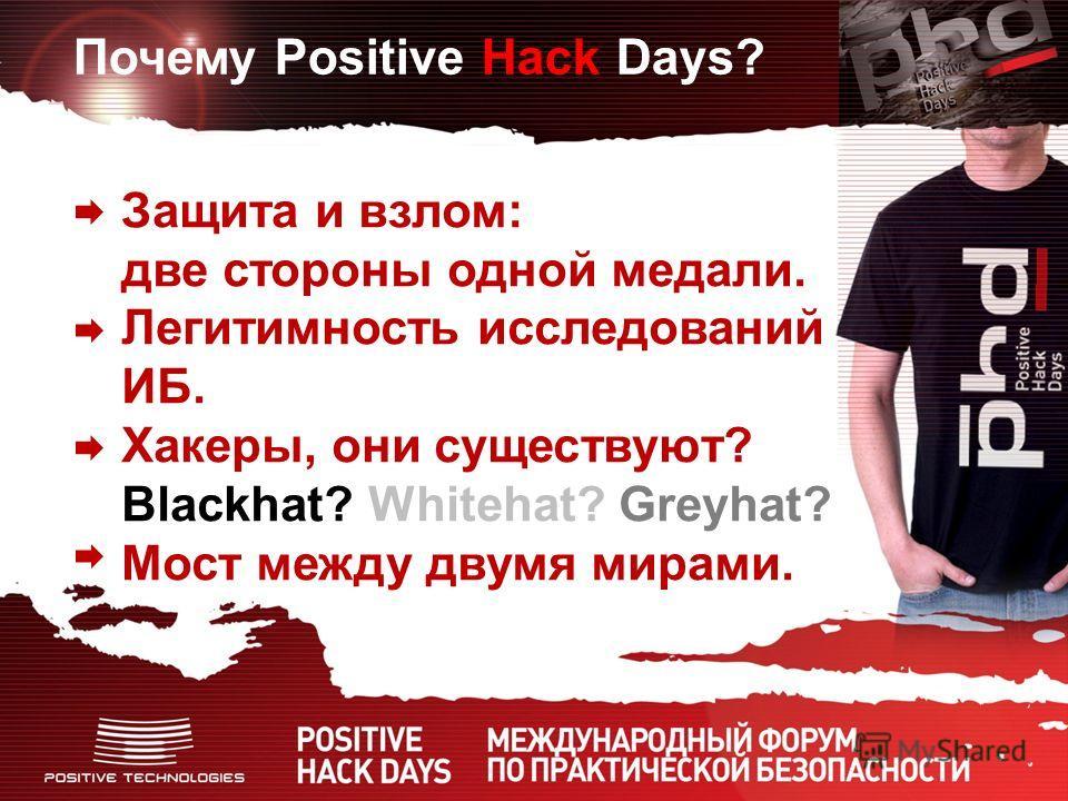 Почему Positive Hack Days? Защита и взлом: две стороны одной медали. Легитимность исследований ИБ. Хакеры, они существуют? Blackhat? Whitehat? Greyhat? Мост между двумя мирами.