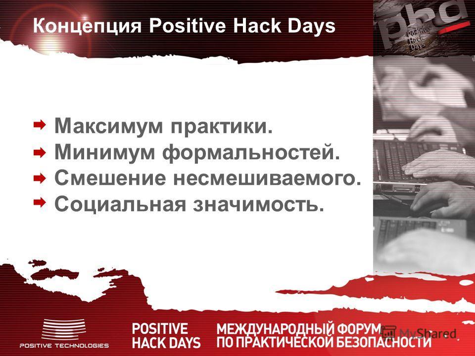 Концепция Positive Hack Days Максимум практики. Минимум формальностей. Смешение несмешиваемого. Социальная значимость.