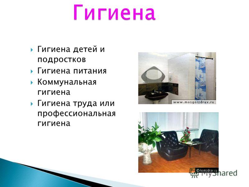 Гигиена детей и подростков Гигиена питания Коммунальная гигиена Гигиена труда или профессиональная гигиена