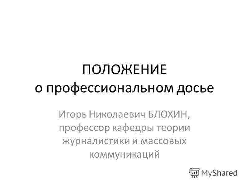 ПОЛОЖЕНИЕ о профессиональном досье Игорь Николаевич БЛОХИН, профессор кафедры теории журналистики и массовых коммуникаций