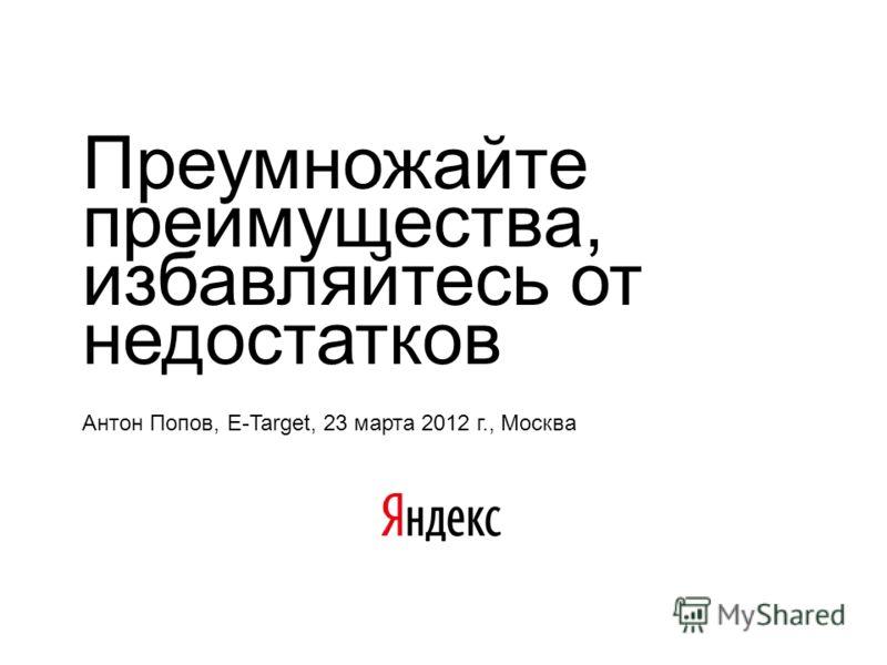 Преумножайте преимущества, избавляйтесь от недостатков Антон Попов, E-Target, 23 марта 2012 г., Москва