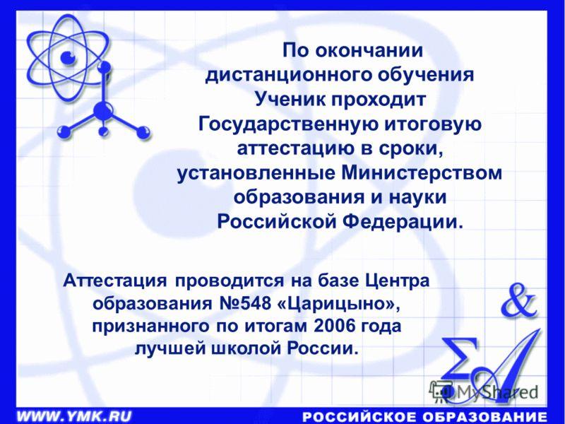 Аттестация проводится на базе Центра образования 548 «Царицыно», признанного по итогам 2006 года лучшей школой России. По окончании дистанционного обучения Ученик проходит Государственную итоговую аттестацию в сроки, установленные Министерством образ
