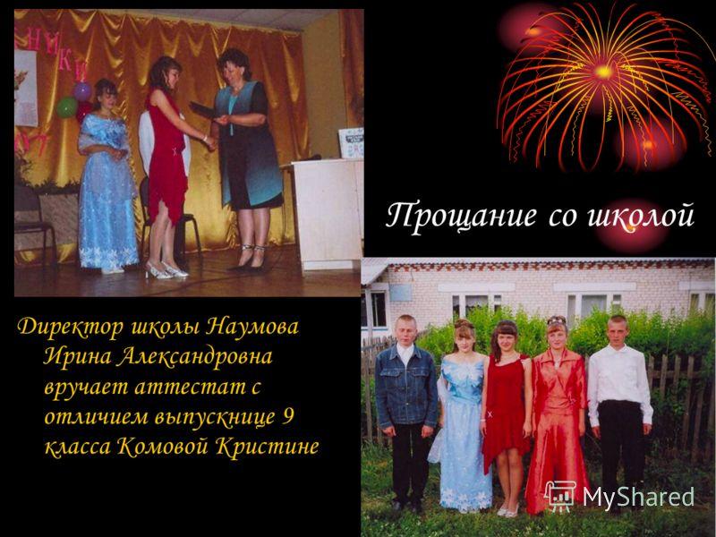 Прощание со школой Директор школы Наумова Ирина Александровна вручает аттестат с отличием выпускнице 9 класса Комовой Кристине