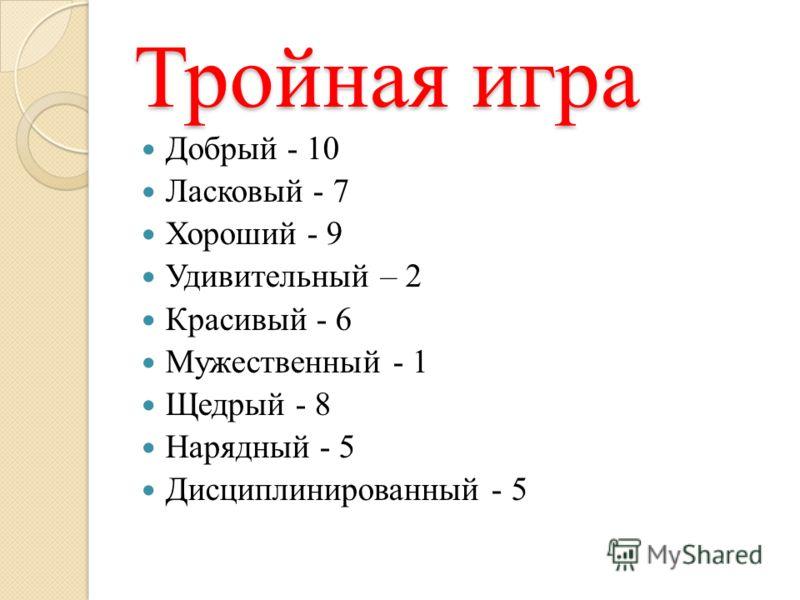 Тройная игра Добрый - 10 Ласковый - 7 Хороший - 9 Удивительный – 2 Красивый - 6 Мужественный - 1 Щедрый - 8 Нарядный - 5 Дисциплинированный - 5