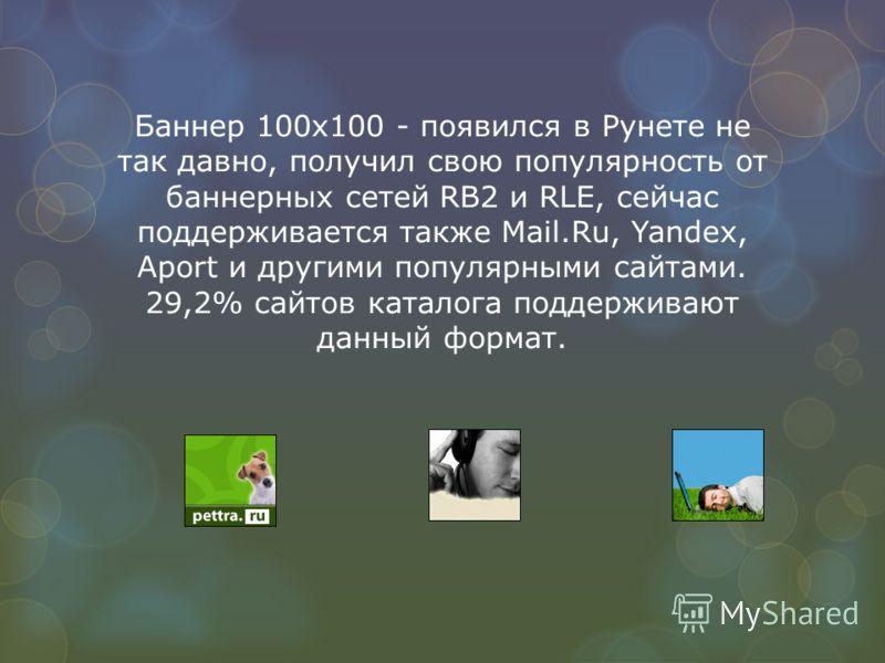 Баннер 100 х 100 - появился в Рунете не так давно, получил свою популярность от баннерных сетей RB2 и RLE, сейчас поддерживается также Mail.Ru, Yandex, Aport и другими популярными сайтами. 29,2% сайтов каталога поддерживают данный формат.