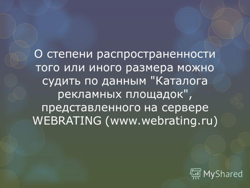 О степени распространенности того или иного размера можно судить по данным Каталога рекламных площадок, представленного на сервере WEBRATING (www.webrating.ru)