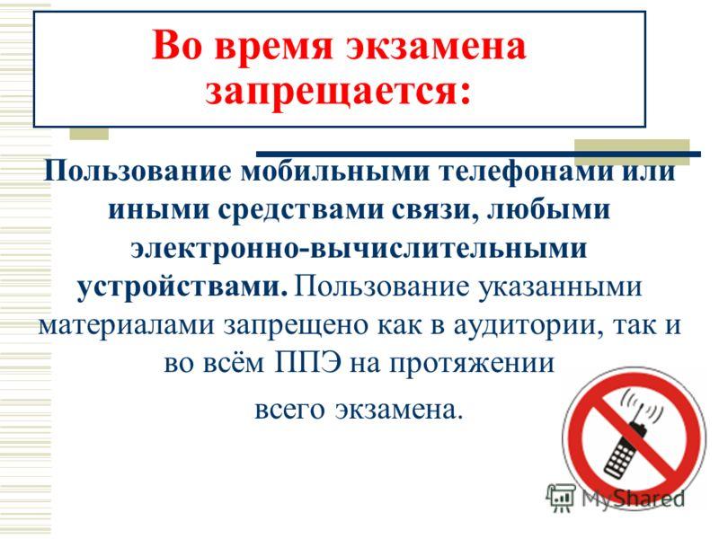 Во время экзамена запрещается: Пользование мобильными телефонами или иными средствами связи, любыми электронно-вычислительными устройствами. Пользование указанными материалами запрещено как в аудитории, так и во всём ППЭ на протяжении всего экзамена.