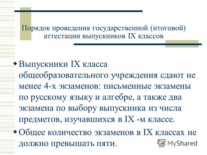 Порядок проведения государственной (итоговой) аттестации выпускников IX классов Выпускники IX класса общеобразовательного учреждения сдают не менее 4-х экзаменов: письменные экзамены по русскому языку и алгебре, а также два экзамена по выбору выпускн