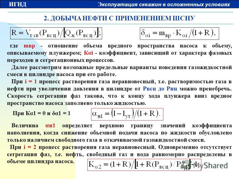 ИГНД Э ксплуатация скважин в осложненных условиях 2. ДОБЫЧА НЕФТИ С ПРИМЕНЕНИЕМ ШСНУ где mвр - отношение объема вредного пространства насоса к объему, описываемому плунжером; Кαi - коэффициент, зависящий от характера фазовых переходов и сегрегационны