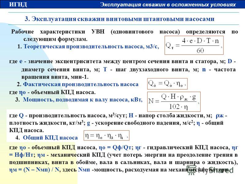 ИГНД Э ксплуатация скважин в осложненных условиях 3. Эксплуатация скважин винтовыми штанговыми насосами Рабочие характеристики УВН (одновинтового насоса) определяются по следующим формулам. 1. Теоретическая производительность насоса, м3/с, где ηо - о