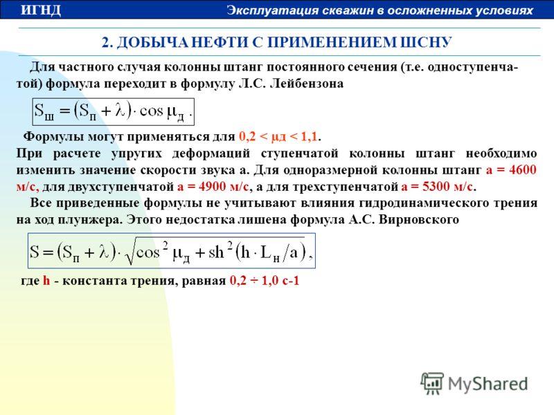 ИГНД Э ксплуатация скважин в осложненных условиях 2. ДОБЫЧА НЕФТИ С ПРИМЕНЕНИЕМ ШСНУ Для частного случая колонны штанг постоянного сечения (т.е. одноступенча- той) формула переходит в формулу Л.С. Лейбензона Формулы могут применяться для 0,2 < µд < 1