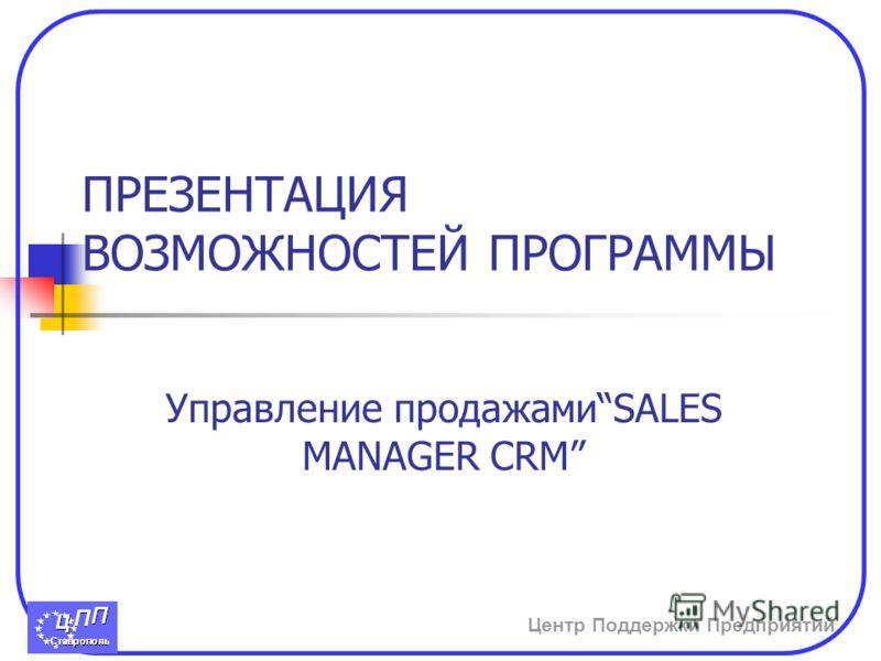Центр Поддержки Предприятий ПРЕЗЕНТАЦИЯ ВОЗМОЖНОСТЕЙ ПРОГРАММЫ Управление продажамиSALES MANAGER CRM