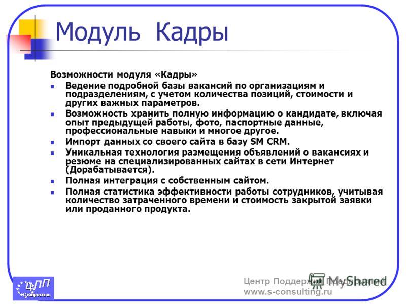 Центр Поддержки Предприятий www.s-consulting.ru Модуль Кадры Возможности модуля «Кадры» Ведение подробной базы вакансий по организациям и подразделениям, с учетом количества позиций, стоимости и других важных параметров. Возможность хранить полную ин