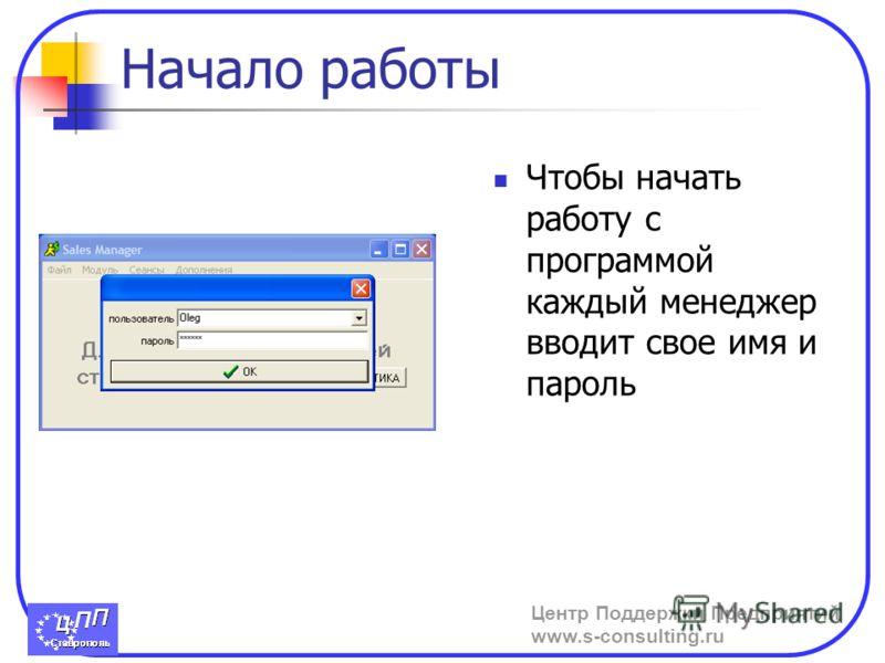 Центр Поддержки Предприятий www.s-consulting.ru Начало работы Чтобы начать работу с программой каждый менеджер вводит свое имя и пароль