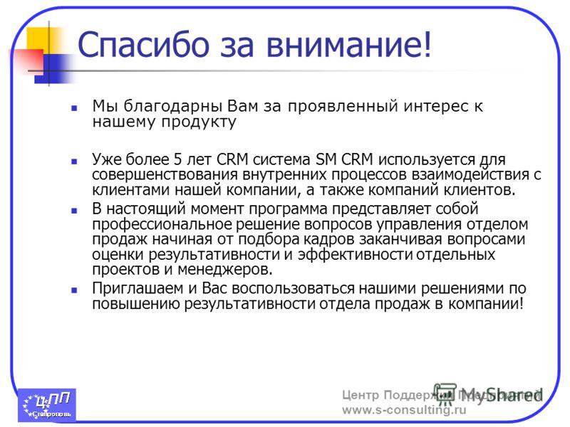 Центр Поддержки Предприятий www.s-consulting.ru Спасибо за внимание! Мы благодарны Вам за проявленный интерес к нашему продукту Уже более 5 лет CRM система SM CRM используется для совершенствования внутренних процессов взаимодействия с клиентами наше