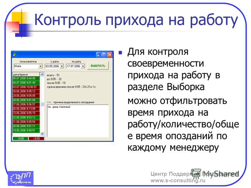 Центр Поддержки Предприятий www.s-consulting.ru Контроль прихода на работу Для контроля своевременности прихода на работу в разделе Выборка можно отфильтровать время прихода на работу/количество/обще е время опозданий по каждому менеджеру