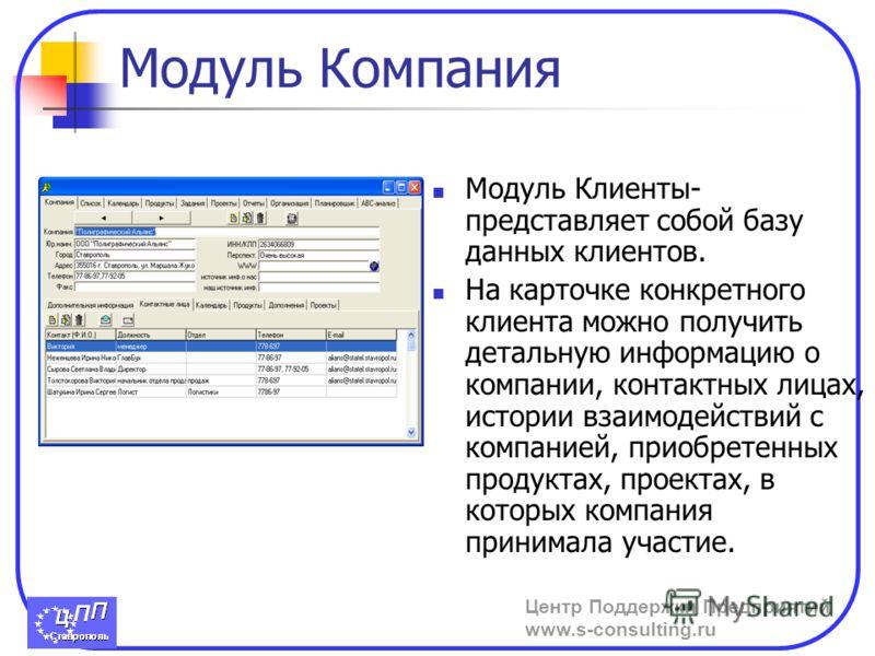 Центр Поддержки Предприятий www.s-consulting.ru Модуль Компания Модуль Клиенты- представляет собой базу данных клиентов. На карточке конкретного клиента можно получить детальную информацию о компании, контактных лицах, истории взаимодействий с компан