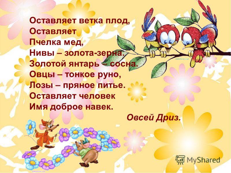 Оставляет ветка плод, Оставляет Пчелка мед, Нивы – золота-зерна. Золотой янтарь – сосна. Овцы – тонкое руно, Лозы – пряное питье. Оставляет человек Имя доброе навек. Овсей Дриз.
