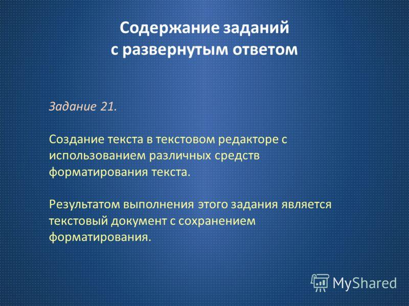 Содержание заданий с развернутым ответом Задание 21. Создание текста в текстовом редакторе с использованием различных средств форматирования текста. Результатом выполнения этого задания является текстовый документ с сохранением форматирования.