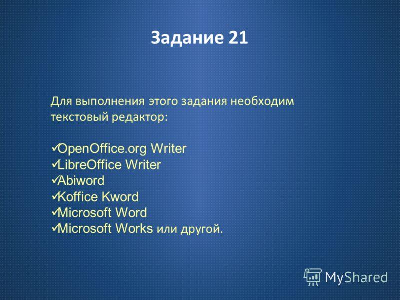 Задание 21 Для выполнения этого задания необходим текстовый редактор : OpenOffice.org Writer LibreOffice Writer Abiword Koffice Kword Microsoft Word Microsoft Works или другой.
