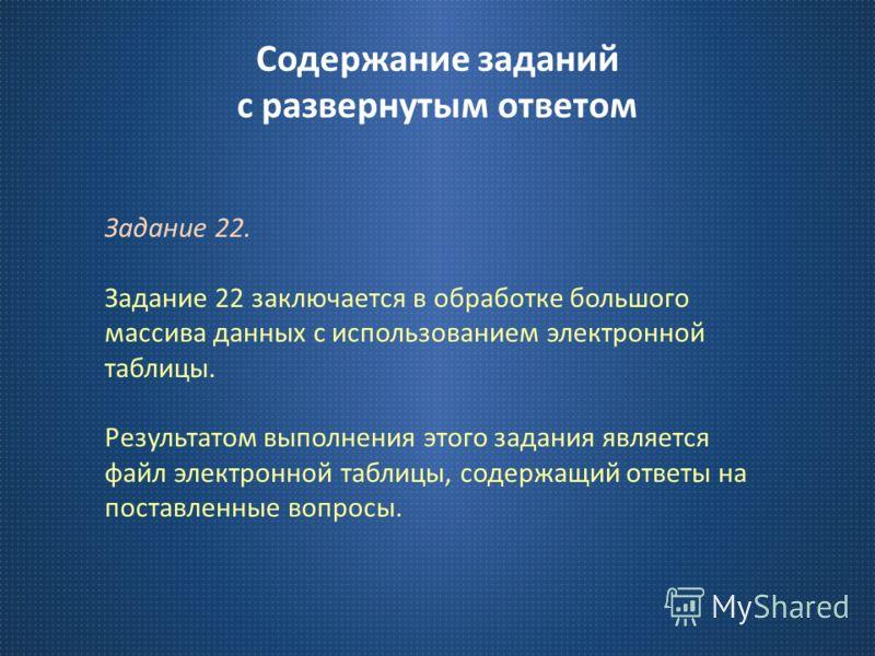 Содержание заданий с развернутым ответом Задание 22. Задание 22 заключается в обработке большого массива данных с использованием электронной таблицы. Результатом выполнения этого задания является файл электронной таблицы, содержащий ответы на поставл