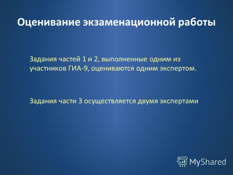 Оценивание экзаменационной работы Задания частей 1 и 2, выполненные одним из участников ГИА -9, оцениваются одним экспертом. Задания части 3 осуществляется двумя экспертами