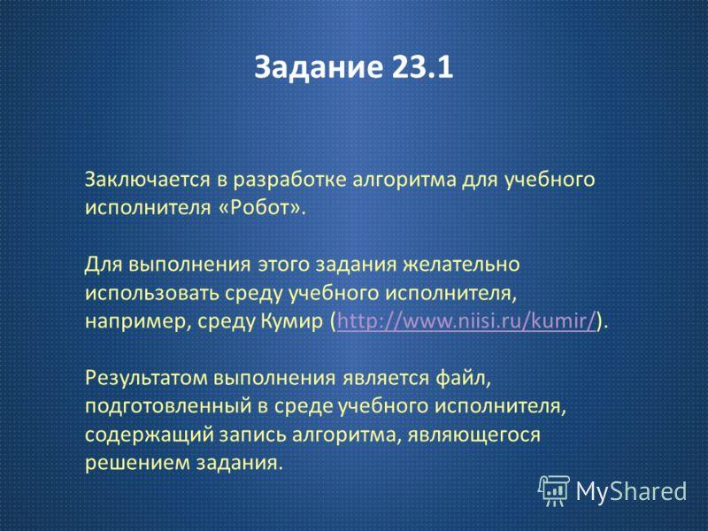 Задание 23.1 Заключается в разработке алгоритма для учебного исполнителя « Робот ». Для выполнения этого задания желательно использовать среду учебного исполнителя, например, среду Кумир (http://www.niisi.ru/kumir/).http://www.niisi.ru/kumir/ Результ