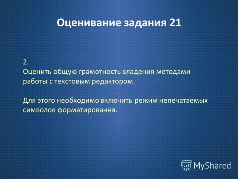 Оценивание задания 21 2. Оценить общую грамотность владения методами работы с текстовым редактором. Для этого необходимо включить режим непечатаемых символов форматирования.