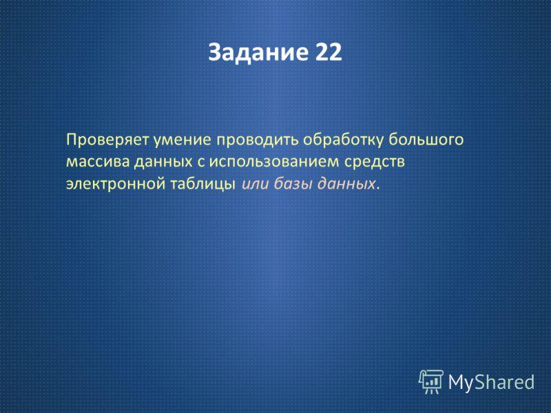 Задание 22 Проверяет умение проводить обработку большого массива данных с использованием средств электронной таблицы или базы данных.