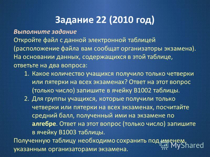 Задание 22 (2010 год ) Выполните задание Откройте файл с данной электронной таблицей ( расположение файла вам сообщат организаторы экзамена ). На основании данных, содержащихся в этой таблице, ответьте на два вопроса : 1.Какое количество учащихся пол