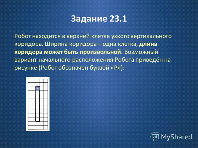 Задание 23.1 Робот находится в верхней клетке узкого вертикального коридора. Ширина коридора – одна клетка, длина коридора может быть произвольной. Возможный вариант начального расположения Робота приведён на рисунке ( Робот обозначен буквой « Р »):