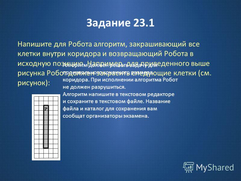 Задание 23.1 Напишите для Робота алгоритм, закрашивающий все клетки внутри коридора и возвращающий Робота в исходную позицию. Например, для приведенного выше рисунка Робот должен закрасить следующие клетки ( см. рисунок ): Р Алгоритм должен решать за