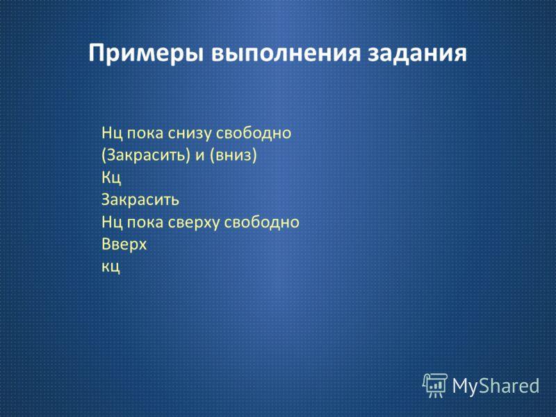 Примеры выполнения задания Нц пока снизу свободно ( Закрасить ) и ( вниз ) Кц Закрасить Нц пока сверху свободно Вверх кц