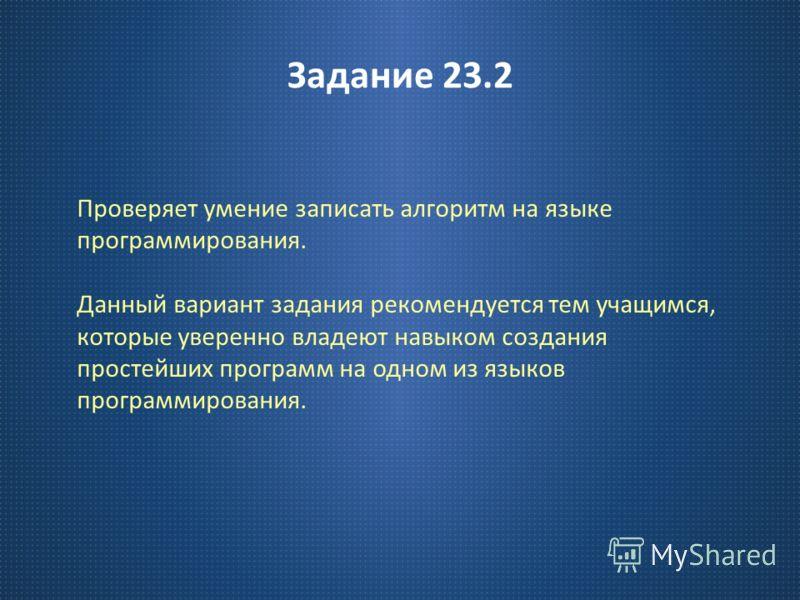Задание 23.2 Проверяет умение записать алгоритм на языке программирования. Данный вариант задания рекомендуется тем учащимся, которые уверенно владеют навыком создания простейших программ на одном из языков программирования.