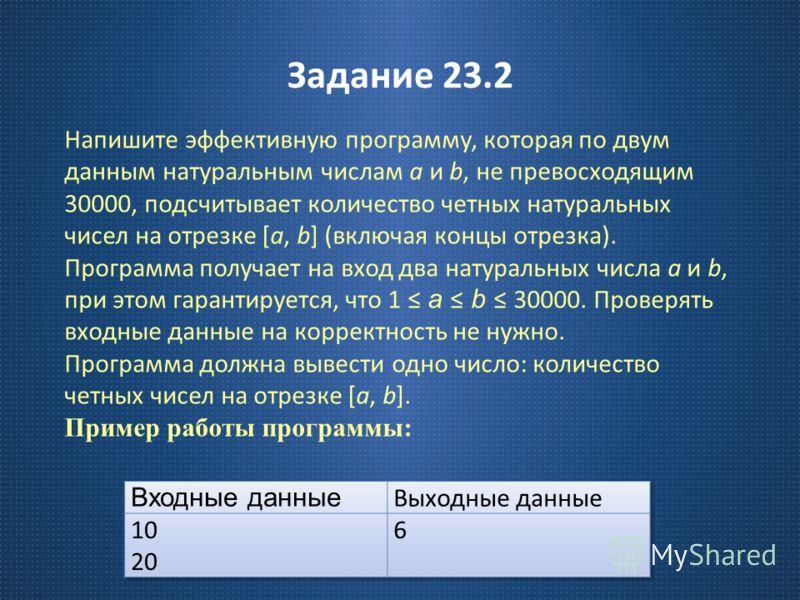 Задание 23.2 Напишите эффективную программу, которая по двум данным натуральным числам a и b, не превосходящим 30000, подсчитывает количество четных натуральных чисел на отрезке [a, b] ( включая концы отрезка ). Программа получает на вход два натурал