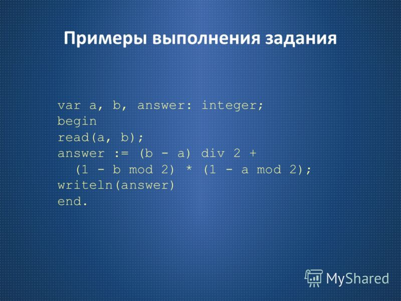 Примеры выполнения задания var a, b, answer: integer; begin read(a, b); answer := (b - a) div 2 + (1 - b mod 2) * (1 - a mod 2); writeln(answer) end.