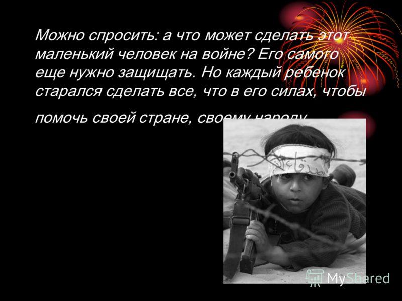 Можно спросить: а что может сделать этот маленький человек на войне? Его самого еще нужно защищать. Но каждый ребенок старался сделать все, что в его силах, чтобы помочь своей стране, своему народу.