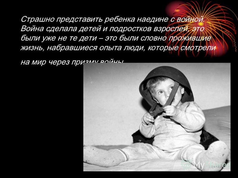 Страшно представить ребенка наедине с войной. Война сделала детей и подростков взрослей, это были уже не те дети – это были словно прожившие жизнь, на