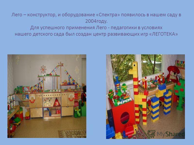 Лего – конструктор, и оборудование «Спектра» появилось в нашем саду в 2004году. Для успешного применения Лего - педагогики в условиях нашего детского сада был создан центр развивающих игр «ЛЕГОТЕКА»