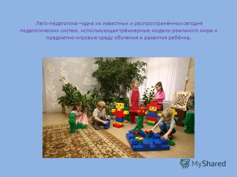 Лего-педагогика –одна из известных и распространённых сегодня педагогических систем, использующая трёхмерные модели реального мира и предметно-игровую среду обучения и развития ребёнка.