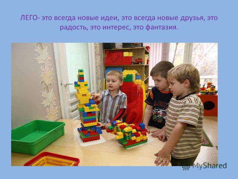 ЛЕГО- это всегда новые идеи, это всегда новые друзья, это радость, это интерес, это фантазия.